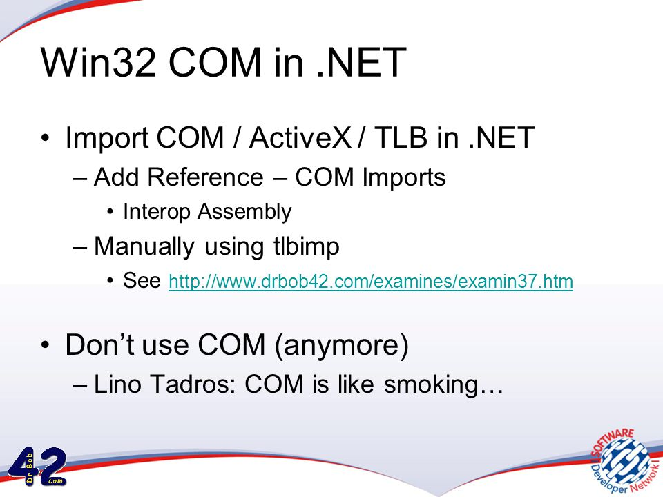 Win32 COM in.NET •Import COM / ActiveX / TLB in.NET –Add Reference – COM Imports •Interop Assembly –Manually using tlbimp •See http://www.drbob42.com/examines/examin37.htm http://www.drbob42.com/examines/examin37.htm •Don't use COM (anymore) –Lino Tadros: COM is like smoking…