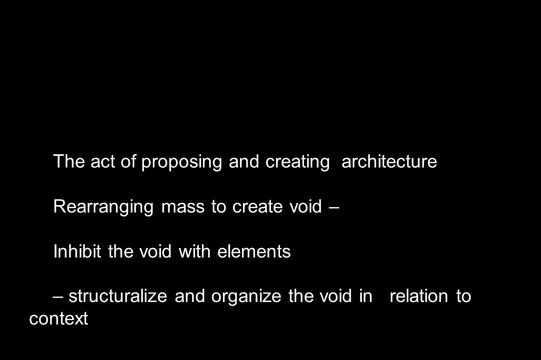 The act of proposing and creating architecture Rearranging mass to create void – Inhibit the void with elements – structuralize and organize the void in relation to context