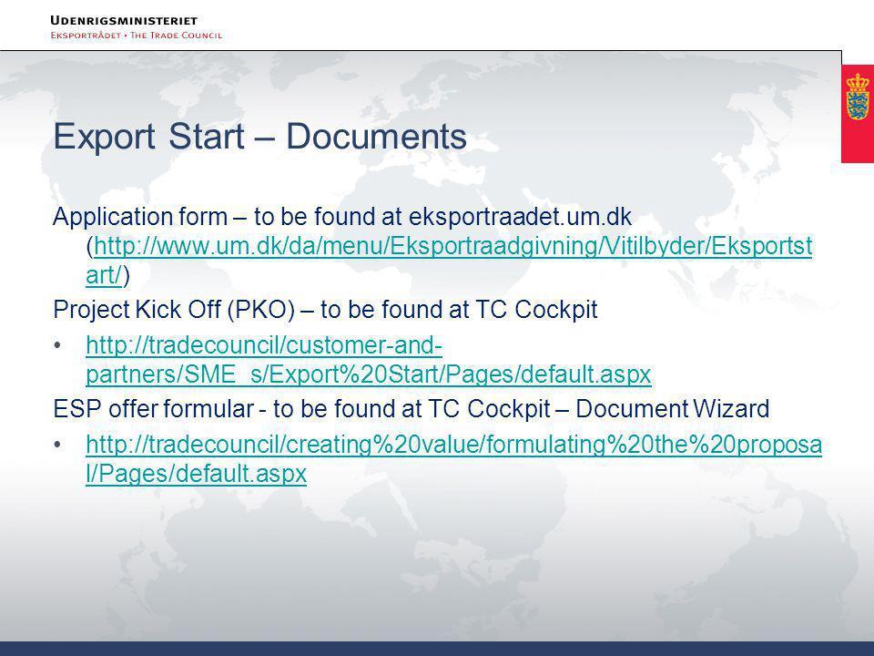 Export Start – Documents Application form – to be found at eksportraadet.um.dk (http://www.um.dk/da/menu/Eksportraadgivning/Vitilbyder/Eksportst art/)http://www.um.dk/da/menu/Eksportraadgivning/Vitilbyder/Eksportst art/ Project Kick Off (PKO) – to be found at TC Cockpit •http://tradecouncil/customer-and- partners/SME_s/Export%20Start/Pages/default.aspxhttp://tradecouncil/customer-and- partners/SME_s/Export%20Start/Pages/default.aspx ESP offer formular - to be found at TC Cockpit – Document Wizard •http://tradecouncil/creating%20value/formulating%20the%20proposa l/Pages/default.aspxhttp://tradecouncil/creating%20value/formulating%20the%20proposa l/Pages/default.aspx