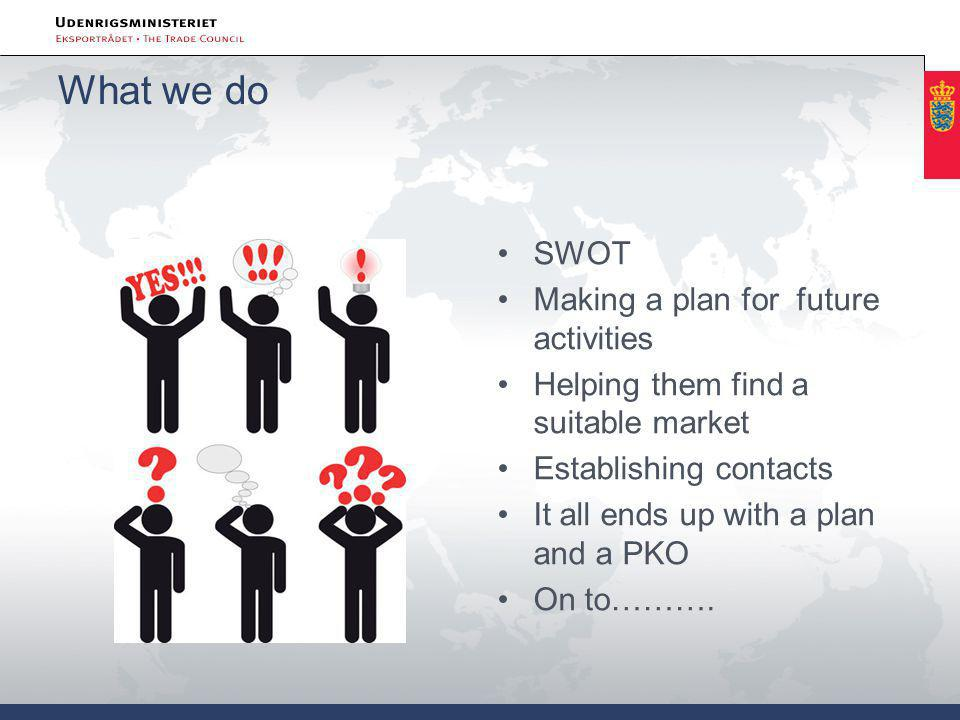 What we do •SWOT •Making a plan for future activities •Helping them find a suitable market •Establishing contacts •It all ends up with a plan and a PKO •On to……….