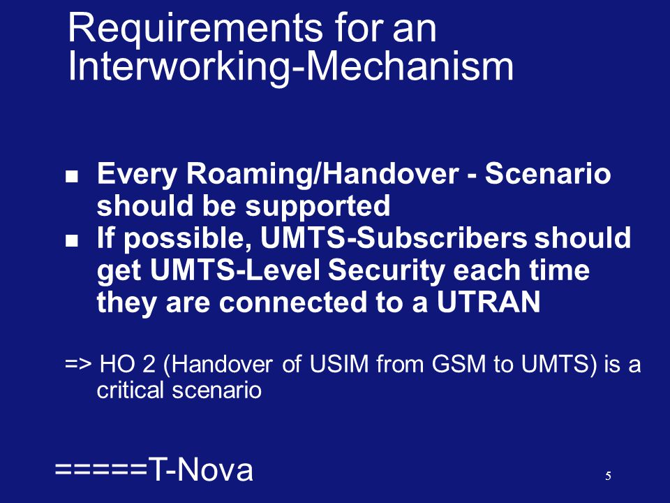  =====T-Nova 5 Requirements for an Interworking-Mechanism  Every Roaming/Handover - Scenario should be supported  If possible, UMTS-Subscribers should get UMTS-Level Security each time they are connected to a UTRAN => HO 2 (Handover of USIM from GSM to UMTS) is a critical scenario