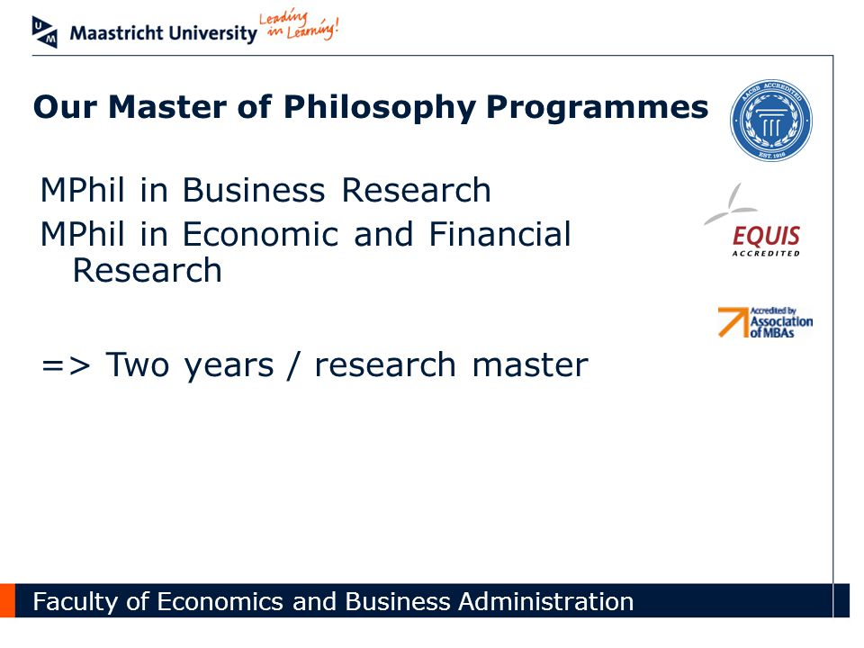 Faculty of Economics and Business Administration Our Master of Philosophy Programmes MPhil in Business Research MPhil in Economic and Financial Research => Two years / research master