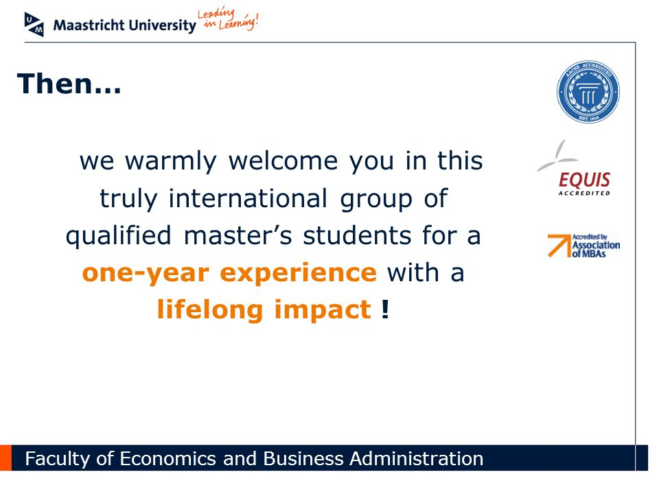 Faculty of Economics and Business Administration Then… we warmly welcome you in this truly international group of qualified master's students for a one-year experience with a lifelong impact !