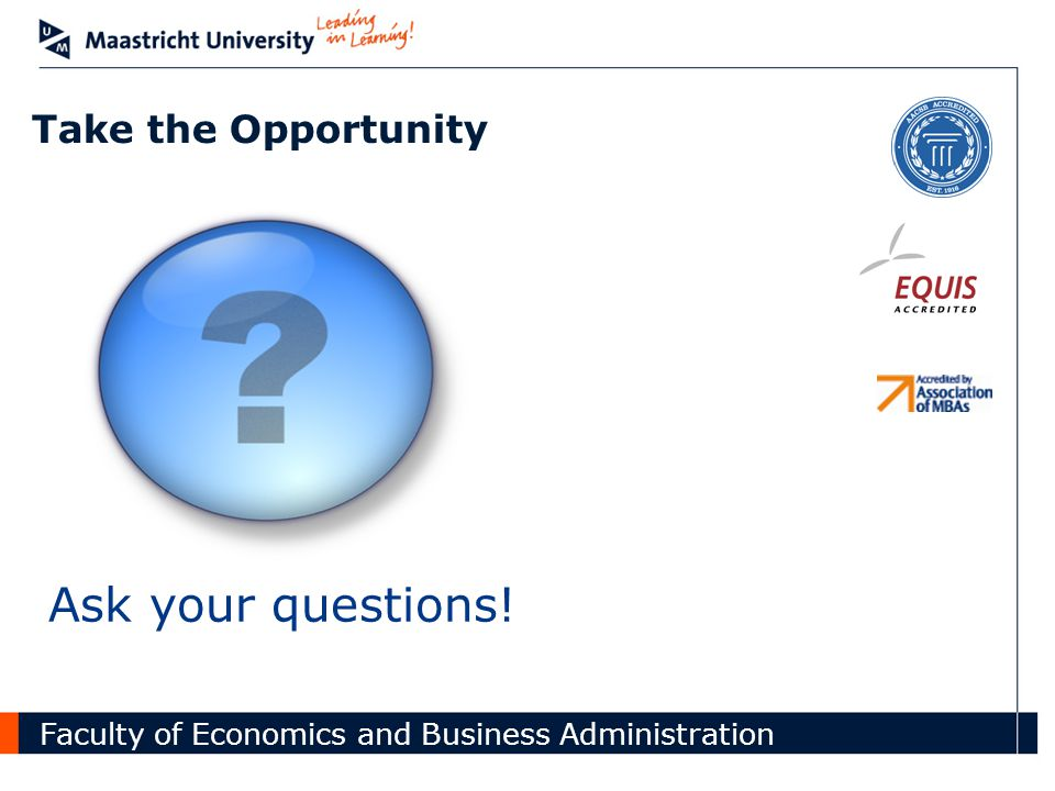 Faculty of Economics and Business Administration Take the Opportunity Ask your questions.
