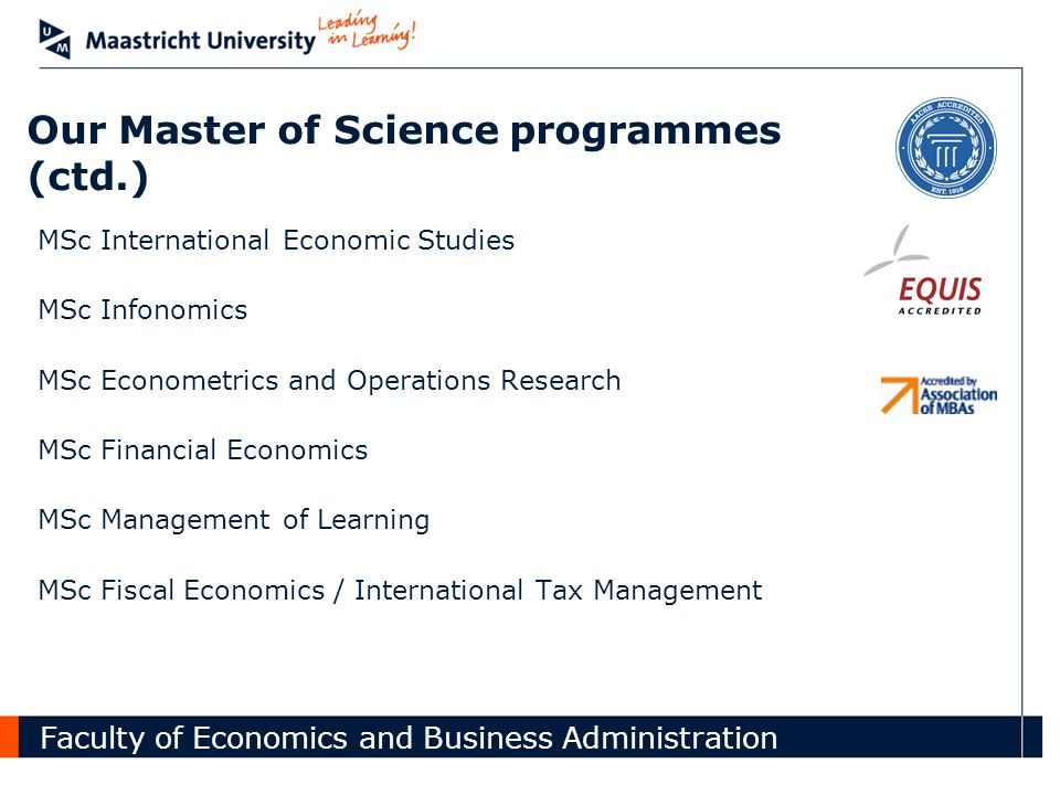 Faculty of Economics and Business Administration Our Master of Science programmes (ctd.) MSc International Economic Studies MSc Infonomics MSc Econometrics and Operations Research MSc Financial Economics MSc Management of Learning MSc Fiscal Economics / International Tax Management