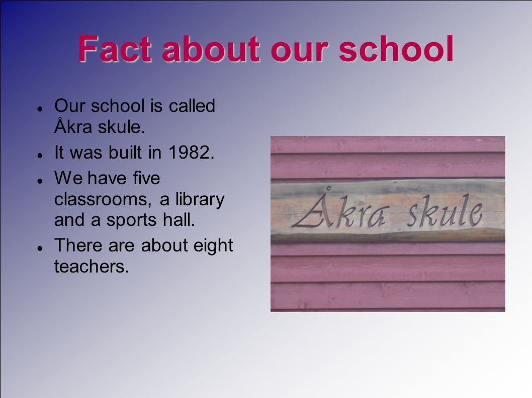 Fact about our school  Our school is called Åkra skule.