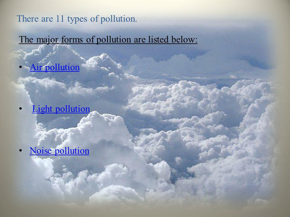There are 11 types of pollution. The major forms of pollution are listed below: • Air pollution Air pollution • Light pollutionLight pollution • Noise