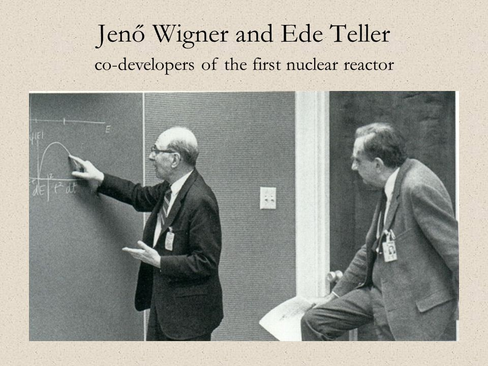 Jenő Wigner and Ede Teller co-developers of the first nuclear reactor