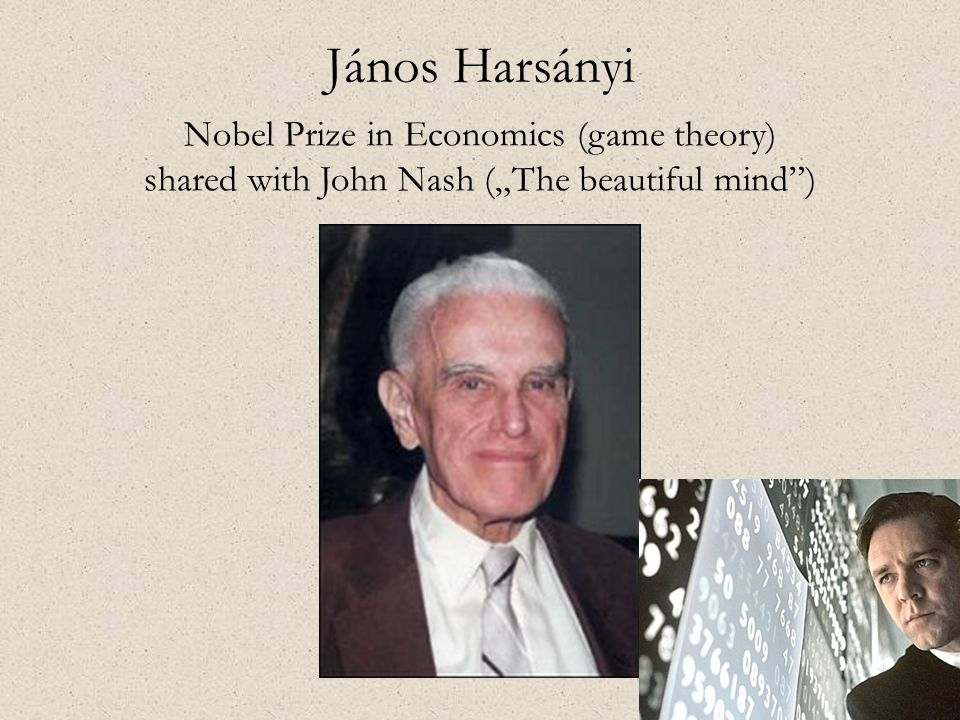 "János Harsányi Nobel Prize in Economics (game theory) shared with John Nash (""The beautiful mind"")"