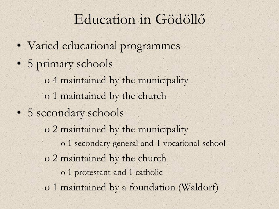 •Varied educational programmes •5 primary schools o4 maintained by the municipality o1 maintained by the church •5 secondary schools o2 maintained by the municipality o1 secondary general and 1 vocational school o2 maintained by the church o1 protestant and 1 catholic o1 maintained by a foundation (Waldorf) Education in Gödöllő
