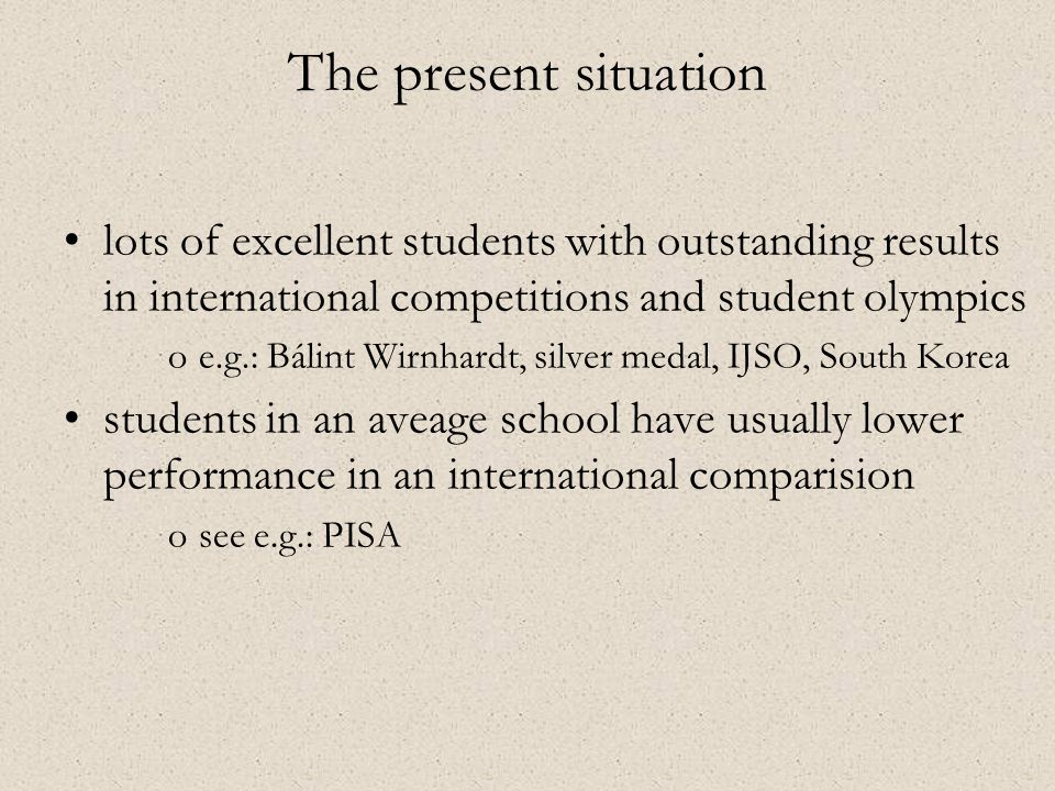 •lots of excellent students with outstanding results in international competitions and student olympics oe.g.: Bálint Wirnhardt, silver medal, IJSO, South Korea •students in an aveage school have usually lower performance in an international comparision osee e.g.: PISA The present situation
