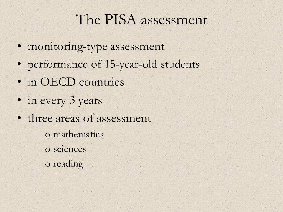 •monitoring-type assessment •performance of 15-year-old students •in OECD countries •in every 3 years •three areas of assessment omathematics osciences oreading The PISA assessment