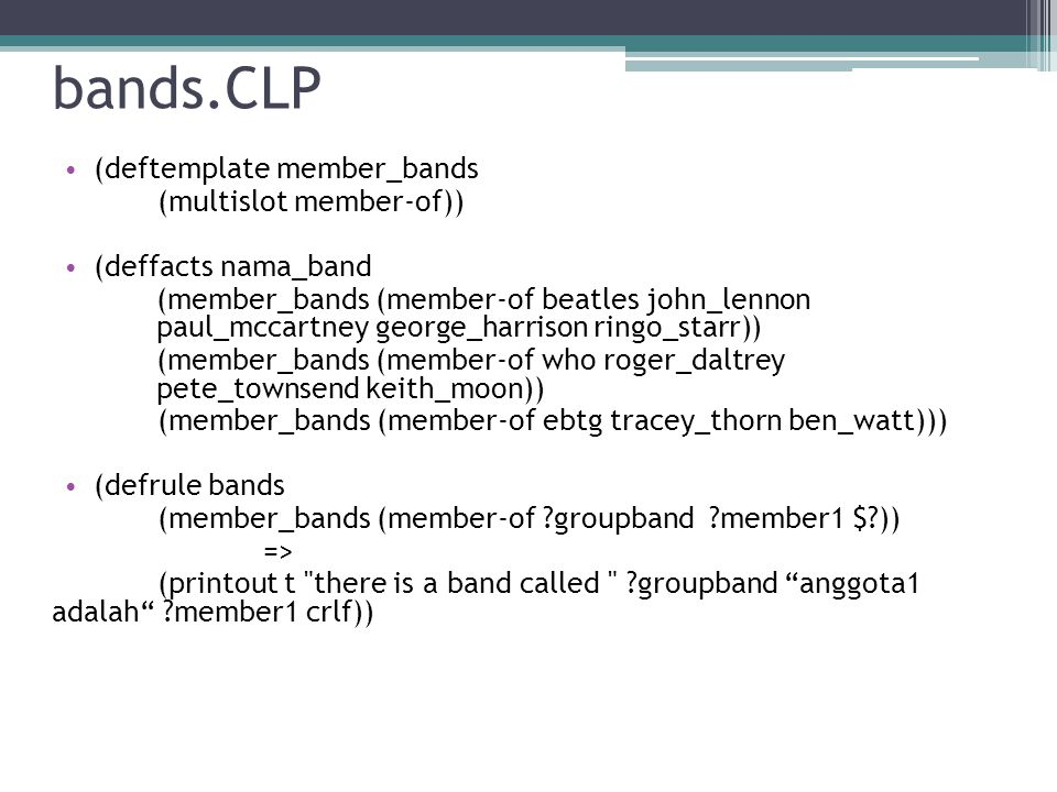 bands.CLP • (deftemplate member_bands (multislot member-of)) • (deffacts nama_band (member_bands (member-of beatles john_lennon paul_mccartney george_harrison ringo_starr)) (member_bands (member-of who roger_daltrey pete_townsend keith_moon)) (member_bands (member-of ebtg tracey_thorn ben_watt))) • (defrule bands (member_bands (member-of groupband member1 $ )) => (printout t there is a band called groupband anggota1 adalah member1 crlf))