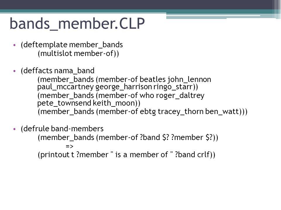 multi_member.CLP • (deftemplate member_bands (multislot member-of)) • (deffacts nama_band (member_bands (member-of beatles john_lennon paul_mccartney george_harrison ringo_starr)) (member_bands (member-of who roger_daltrey pete_townsend keith_moon)) (member_bands (member-of ebtg tracey_thorn ben_watt))) • (defrule band-members (member_bands (member-of ?band $?members)) => (printout t The members of ?band are $?members crlf))