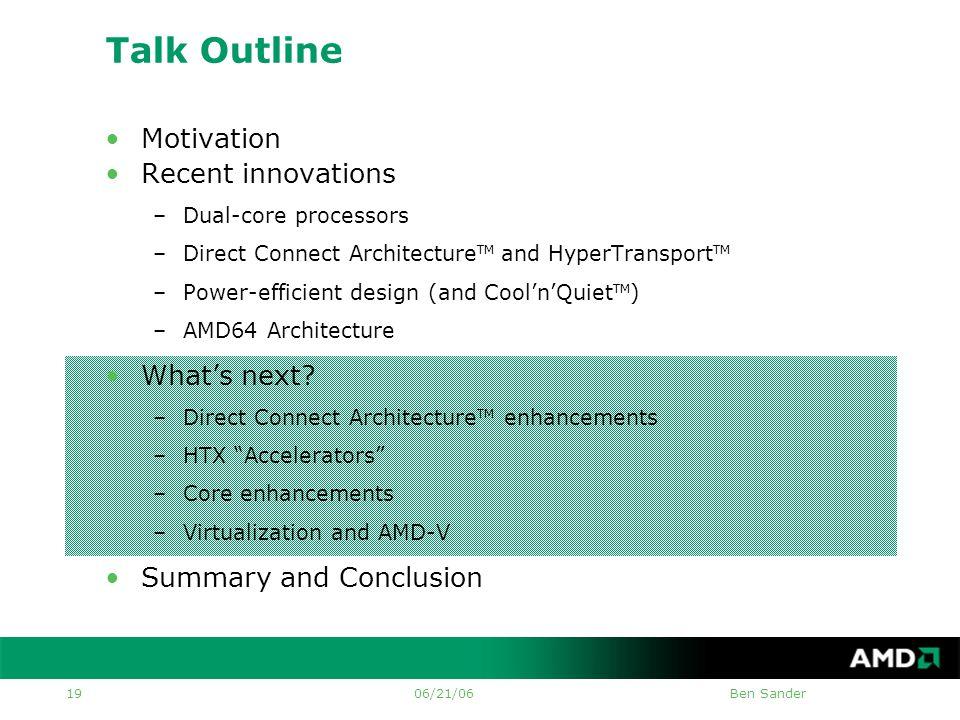 06/21/06Ben Sander 19 Talk Outline •Motivation •Recent innovations –Dual-core processors –Direct Connect Architecture TM and HyperTransport TM –Power-efficient design (and Cool'n'Quiet TM ) –AMD64 Architecture •What's next.