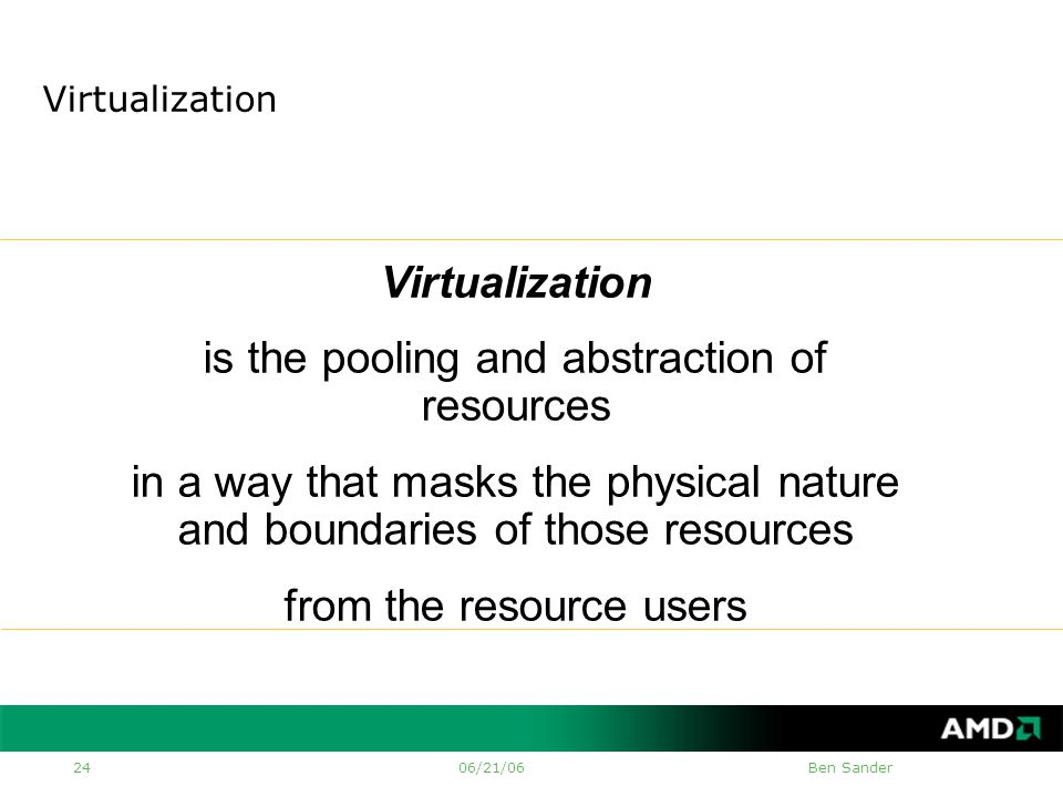 06/21/06Ben Sander 24 Virtualization is the pooling and abstraction of resources in a way that masks the physical nature and boundaries of those resources from the resource users