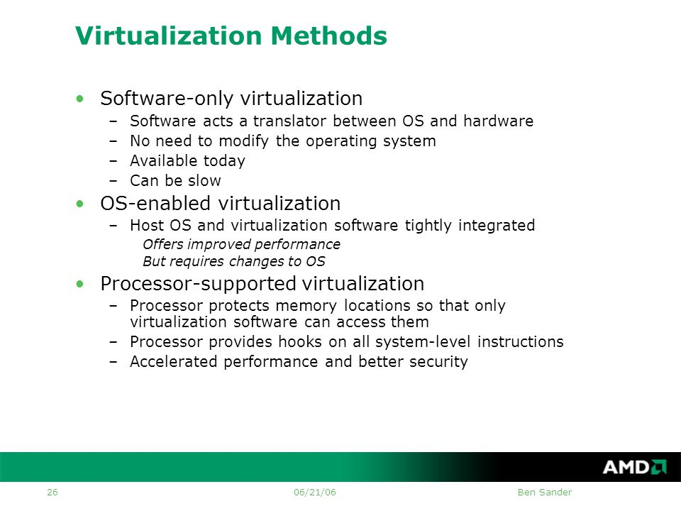 06/21/06Ben Sander 26 Virtualization Methods •Software-only virtualization –Software acts a translator between OS and hardware –No need to modify the operating system –Available today –Can be slow •OS-enabled virtualization –Host OS and virtualization software tightly integrated Offers improved performance But requires changes to OS •Processor-supported virtualization –Processor protects memory locations so that only virtualization software can access them –Processor provides hooks on all system-level instructions –Accelerated performance and better security