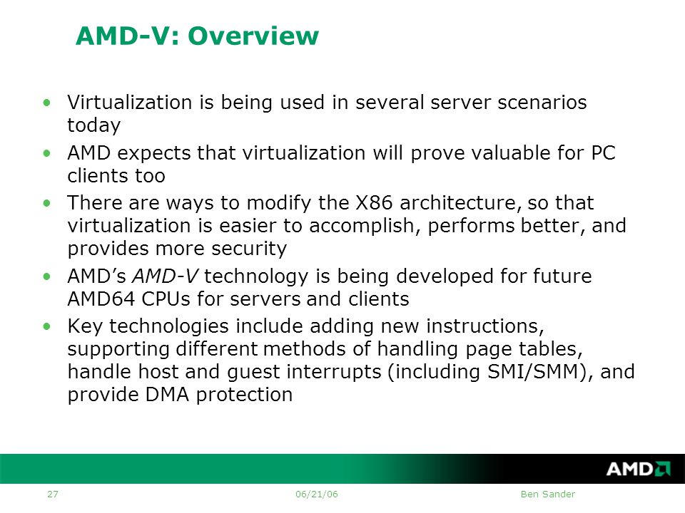 06/21/06Ben Sander 27 AMD-V: Overview •Virtualization is being used in several server scenarios today •AMD expects that virtualization will prove valuable for PC clients too •There are ways to modify the X86 architecture, so that virtualization is easier to accomplish, performs better, and provides more security •AMD's AMD-V technology is being developed for future AMD64 CPUs for servers and clients •Key technologies include adding new instructions, supporting different methods of handling page tables, handle host and guest interrupts (including SMI/SMM), and provide DMA protection