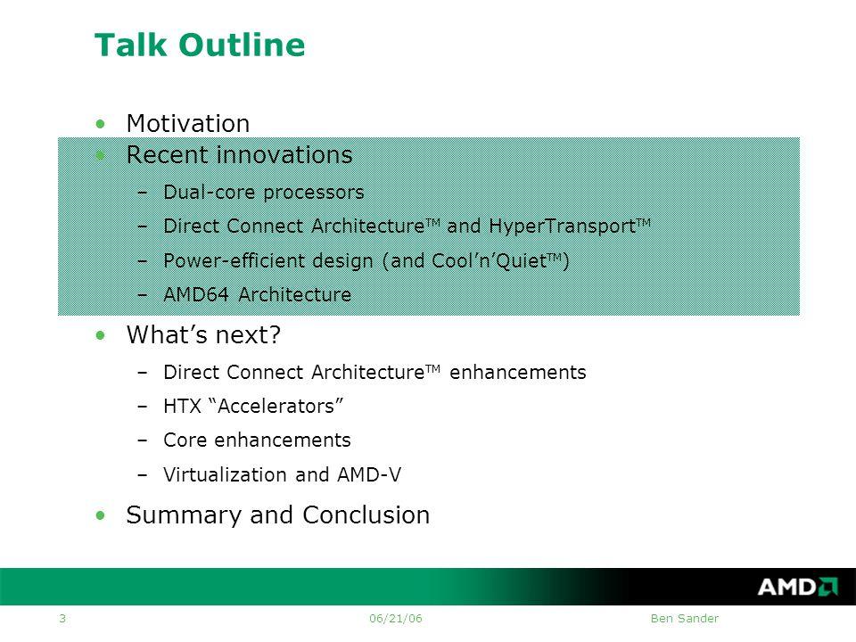 06/21/06Ben Sander 3 Talk Outline •Motivation •Recent innovations –Dual-core processors –Direct Connect Architecture TM and HyperTransport TM –Power-efficient design (and Cool'n'Quiet TM ) –AMD64 Architecture •What's next.