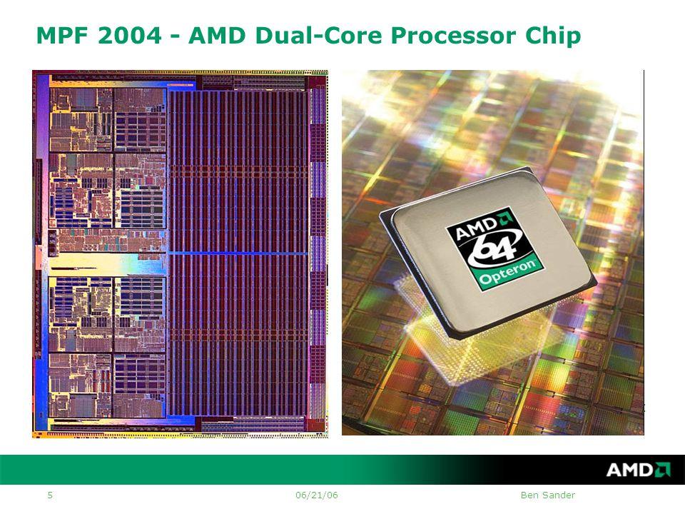 06/21/06Ben Sander 5 MPF 2004 - AMD Dual-Core Processor Chip Integration: •Two 64-bit CPU cores •2MB L2 cache •On-chip Northbridge & Memory Controller Bandwidth: •Dedicated 64-bit L2 busses for each core •Dual channel DDR (128-bit) memory bus •3 HT links (16-bit each x 2 GT/sec x 2) Usability and Scalability: •Socket compatible: Platform and TDP.