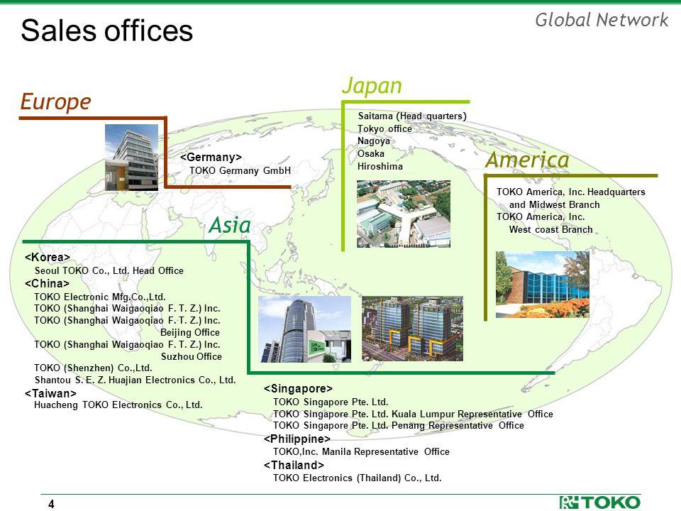 4 Global Network Japan Asia Seoul TOKO Co., Ltd. Head Office TOKO Electronic Mfg.Co.,Ltd. TOKO (Shanghai Waigaoqiao F. T. Z.) Inc. Beijing Office TOKO