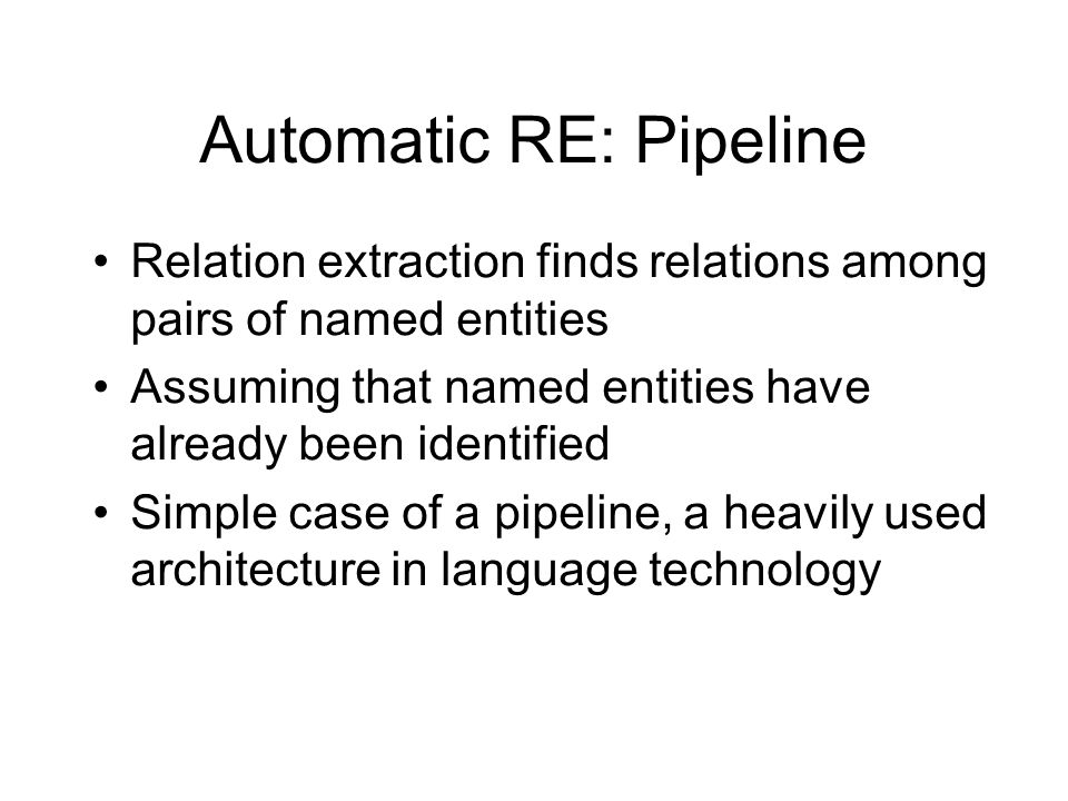 Automatic RE: Pipeline •Relation extraction finds relations among pairs of named entities •Assuming that named entities have already been identified •Simple case of a pipeline, a heavily used architecture in language technology