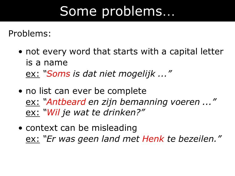 Some problems … Problems: • not every word that starts with a capital letter is a name ex: Soms is dat niet mogelijk... • context can be misleading ex: Er was geen land met Henk te bezeilen. • no list can ever be complete ex: Antbeard en zijn bemanning voeren... ex: Wil je wat te drinken