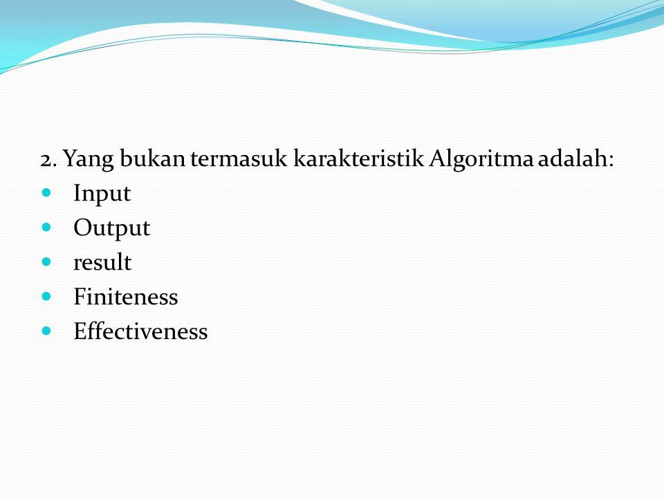2. Yang bukan termasuk karakteristik Algoritma adalah:  Input  Output  result  Finiteness  Effectiveness