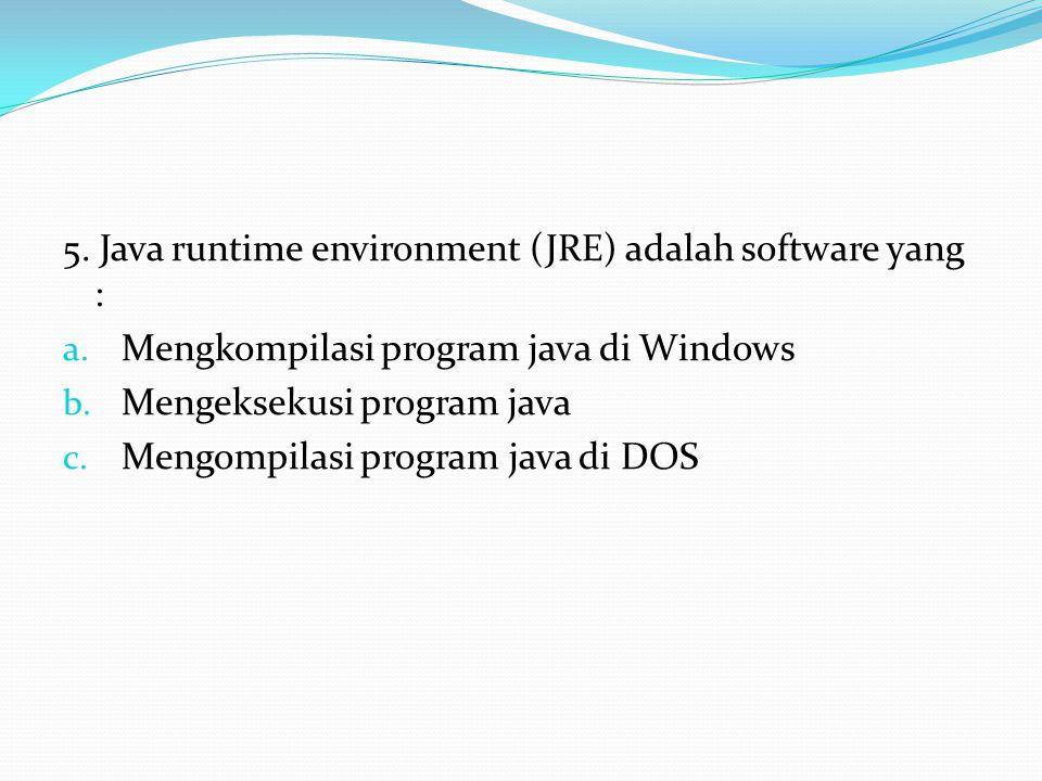 5. Java runtime environment (JRE) adalah software yang : a.