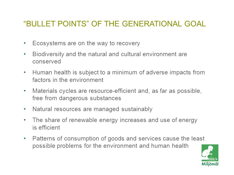 BULLET POINTS OF THE GENERATIONAL GOAL •Ecosystems are on the way to recovery •Biodiversity and the natural and cultural environment are conserved •Human health is subject to a minimum of adverse impacts from factors in the environment •Materials cycles are resource-efficient and, as far as possible, free from dangerous substances •Natural resources are managed sustainably •The share of renewable energy increases and use of energy is efficient •Patterns of consumption of goods and services cause the least possible problems for the environment and human health