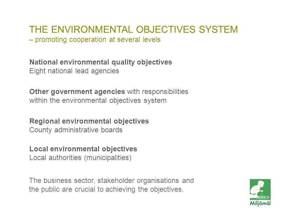 THE ENVIRONMENTAL OBJECTIVES SYSTEM – promoting cooperation at several levels • Nationella miljökvalitetsmål sju huvudansvariga myndigheter • Andra myndigheter med ansvar i miljömålssystemet • Regionala miljömål länsstyrelser • Lokala miljömål kommuner National environmental quality objectives Eight national lead agencies Other government agencies with responsibilities within the environmental objectives system Regional environmental objectives County administrative boards Local environmental objectives Local authorities (municipalities) The business sector, stakeholder organisations and the public are crucial to achieving the objectives.