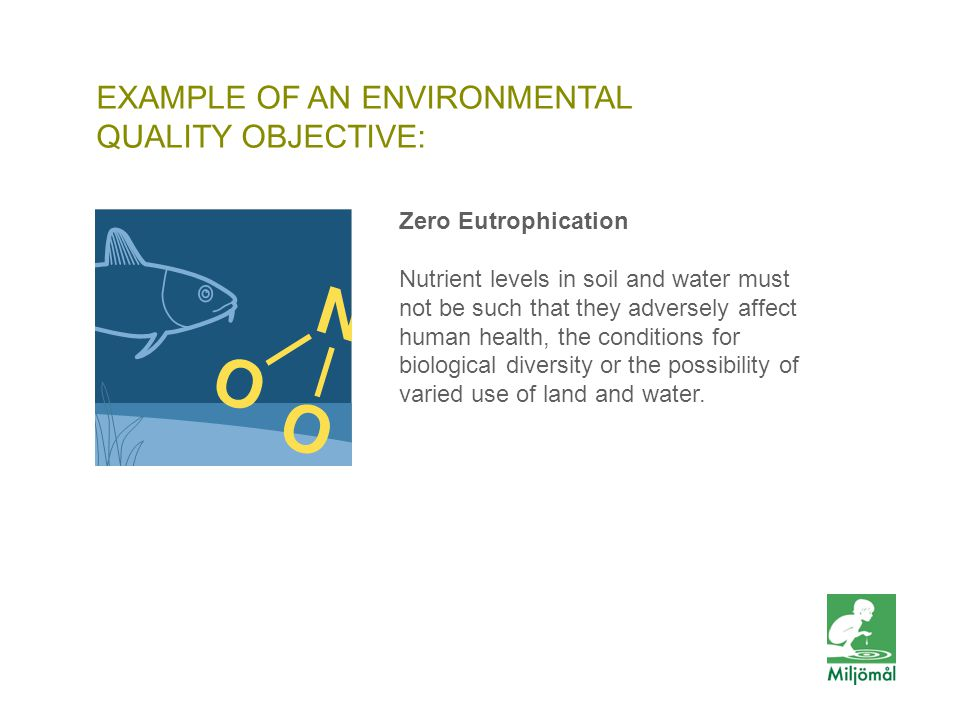 EXAMPLE OF AN ENVIRONMENTAL QUALITY OBJECTIVE: FOTO: LENA KOLLER/JOHNÉR Zero Eutrophication Nutrient levels in soil and water must not be such that they adversely affect human health, the conditions for biological diversity or the possibility of varied use of land and water.