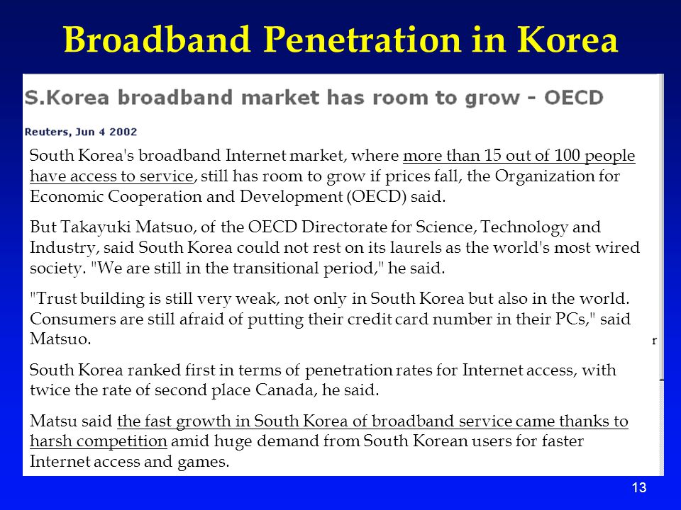 13 Broadband Penetration in Korea South Korea s broadband Internet market, where more than 15 out of 100 people have access to service, still has room to grow if prices fall, the Organization for Economic Cooperation and Development (OECD) said.