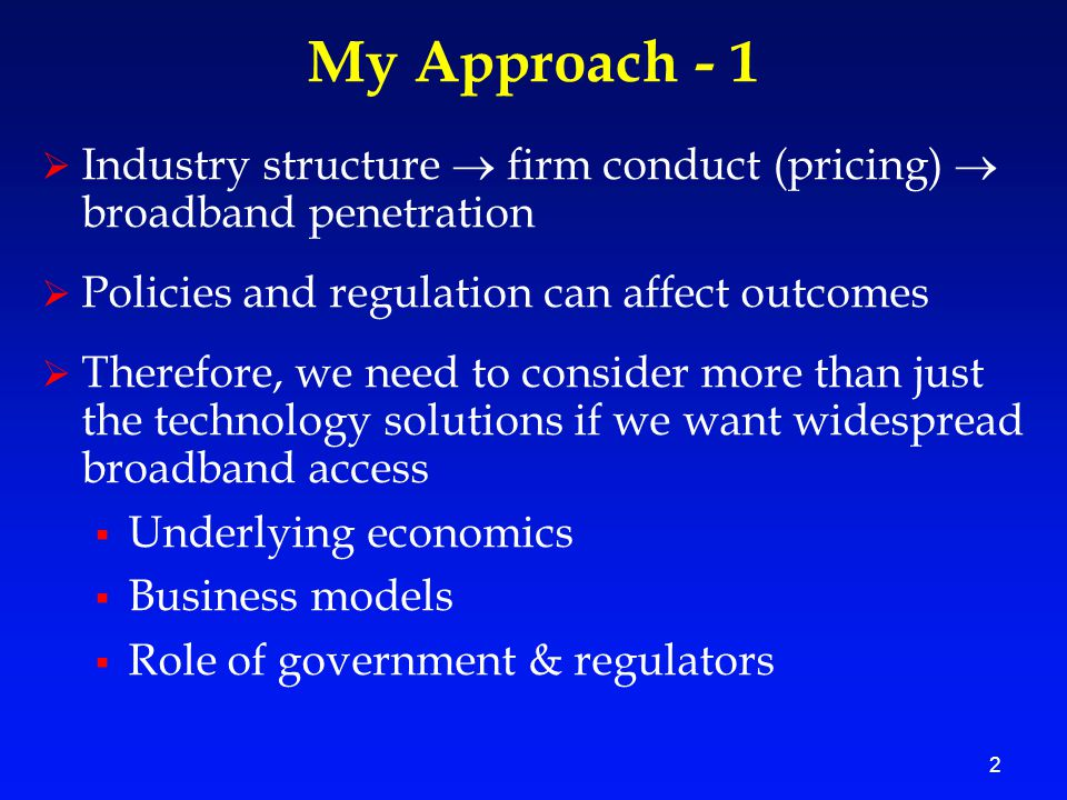 2 My Approach - 1  Industry structure  firm conduct (pricing)  broadband penetration  Policies and regulation can affect outcomes  Therefore, we need to consider more than just the technology solutions if we want widespread broadband access  Underlying economics  Business models  Role of government & regulators