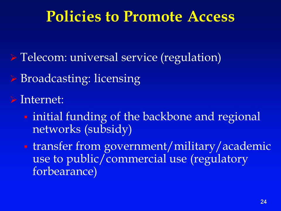24 Policies to Promote Access  Telecom: universal service (regulation)  Broadcasting: licensing  Internet:  initial funding of the backbone and regional networks (subsidy)  transfer from government/military/academic use to public/commercial use (regulatory forbearance)