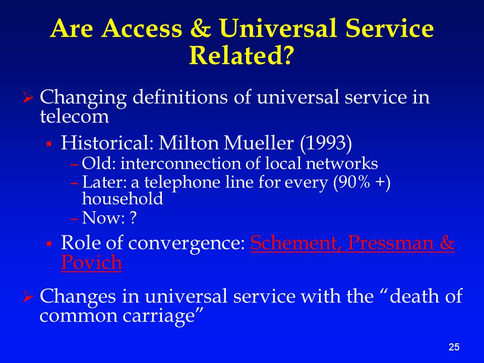 25 Are Access & Universal Service Related?  Changing definitions of universal service in telecom  Historical: Milton Mueller (1993) –Old: interconne