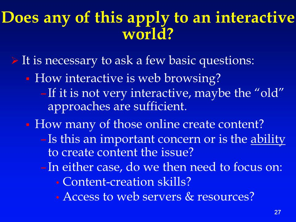 27 Does any of this apply to an interactive world?  It is necessary to ask a few basic questions:  How interactive is web browsing? –If it is not ve