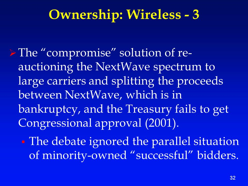 32 Ownership: Wireless - 3  The compromise solution of re- auctioning the NextWave spectrum to large carriers and splitting the proceeds between NextWave, which is in bankruptcy, and the Treasury fails to get Congressional approval (2001).