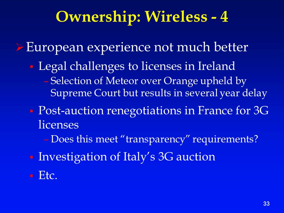 33 Ownership: Wireless - 4  European experience not much better  Legal challenges to licenses in Ireland –Selection of Meteor over Orange upheld by Supreme Court but results in several year delay  Post-auction renegotiations in France for 3G licenses –Does this meet transparency requirements.