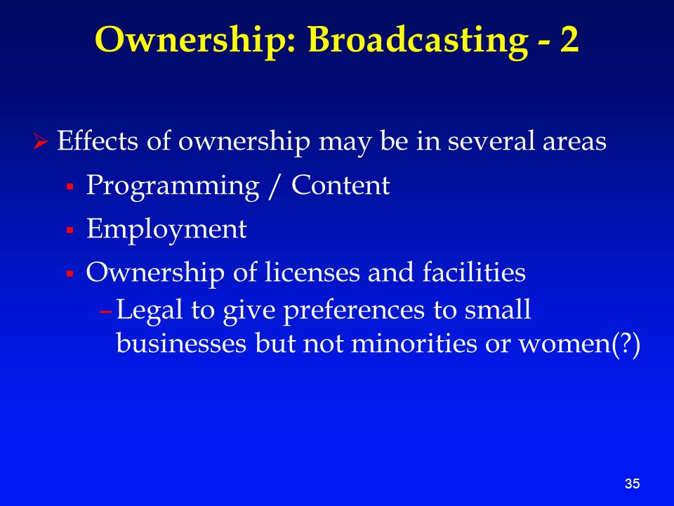 35 Ownership: Broadcasting - 2  Effects of ownership may be in several areas  Programming / Content  Employment  Ownership of licenses and facilities –Legal to give preferences to small businesses but not minorities or women( )