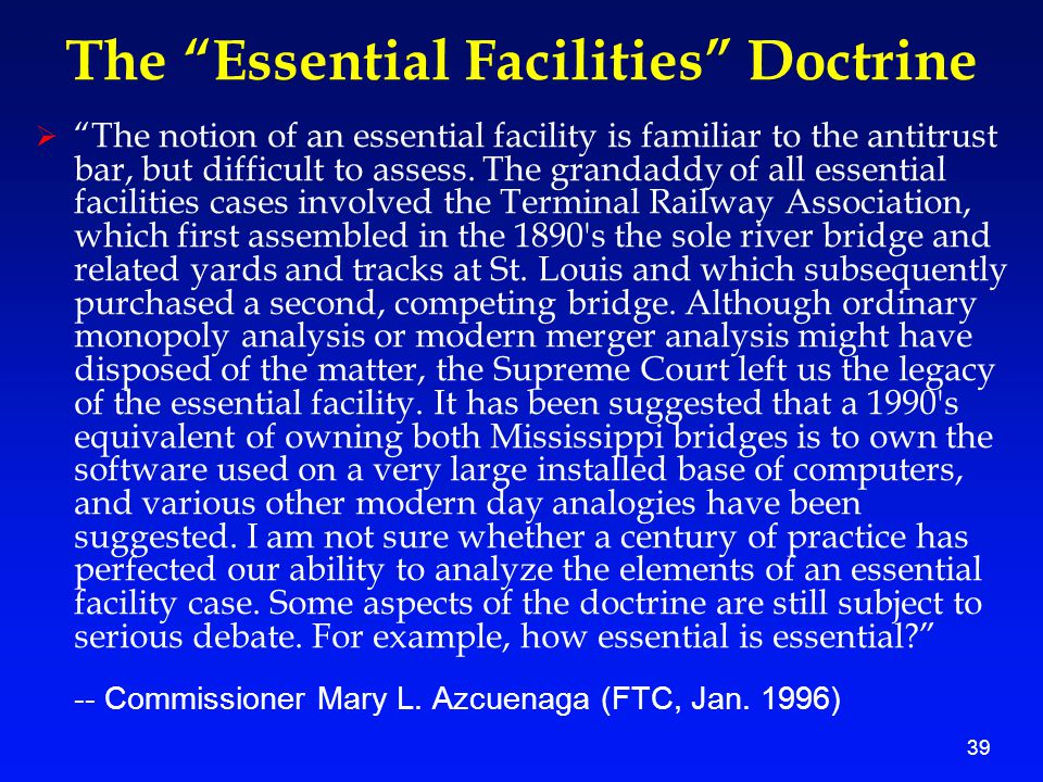 39 The Essential Facilities Doctrine  The notion of an essential facility is familiar to the antitrust bar, but difficult to assess.