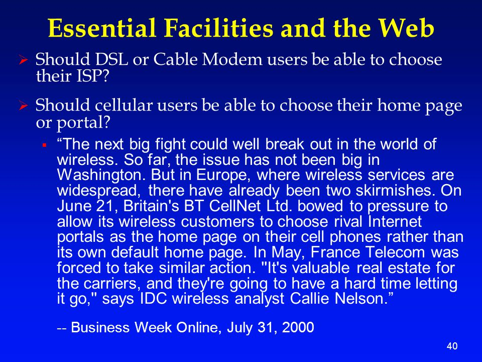 40 Essential Facilities and the Web  Should DSL or Cable Modem users be able to choose their ISP.