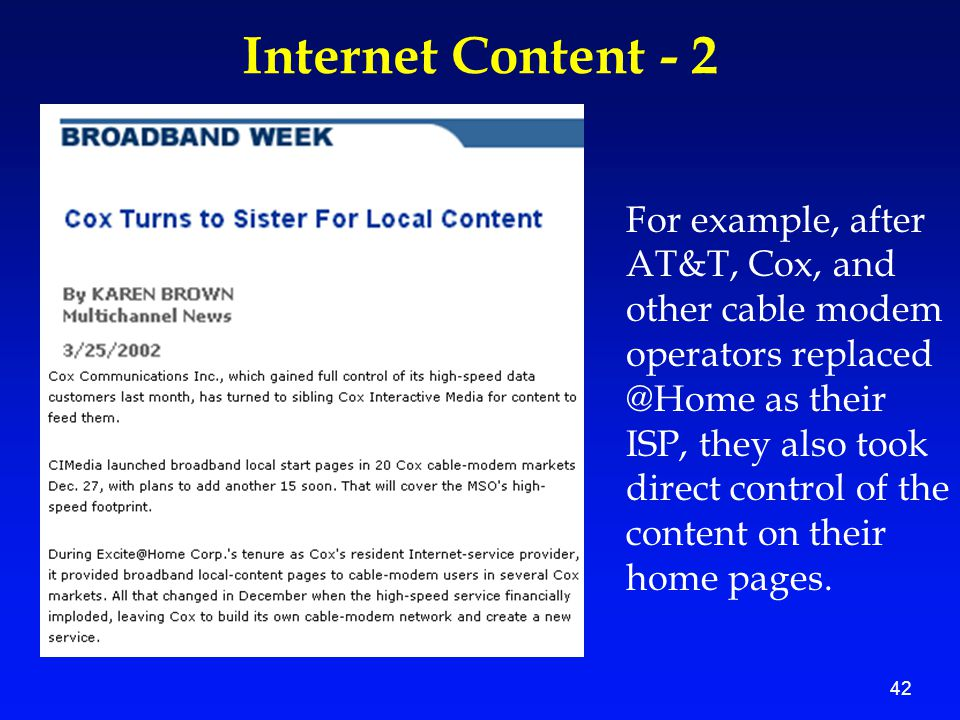 42 Internet Content - 2 For example, after AT&T, Cox, and other cable modem operators replaced @Home as their ISP, they also took direct control of th