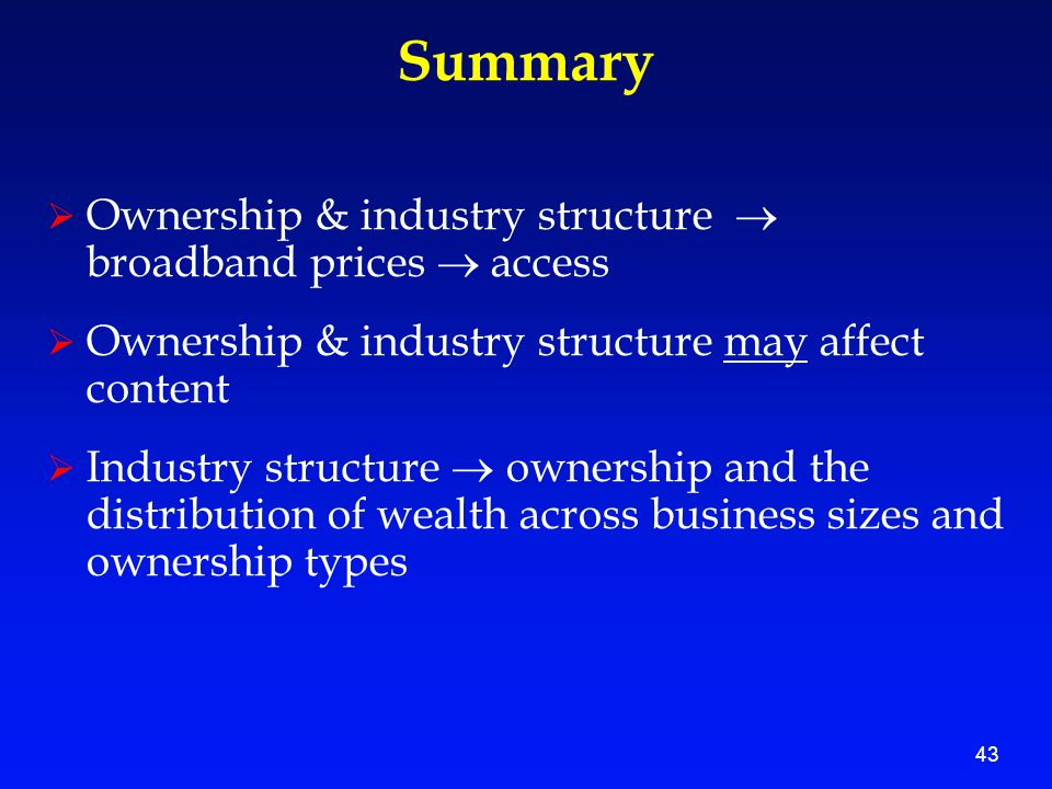 43 Summary  Ownership & industry structure  broadband prices  access  Ownership & industry structure may affect content  Industry structure  ownership and the distribution of wealth across business sizes and ownership types
