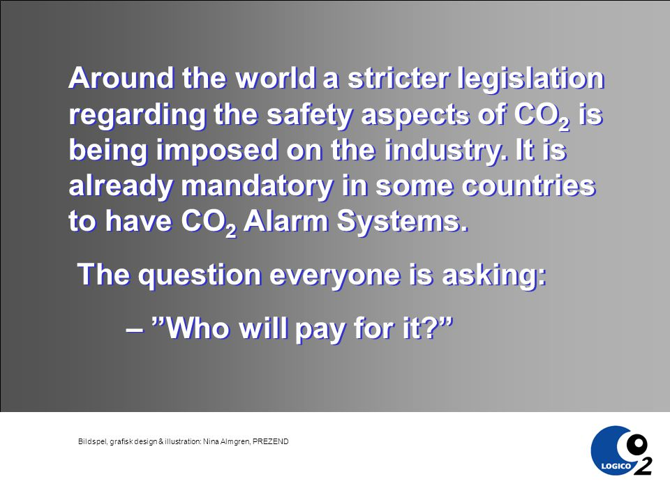 Around the world a stricter legislation regarding the safety aspect s of CO 2 is being imposed on the industry.