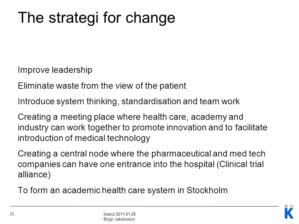 31Island 2011-01-26 Birgir Jakobsson The strategi for change Improve leadership Eliminate waste from the view of the patient Introduce system thinking, standardisation and team work Creating a meeting place where health care, academy and industry can work together to promote innovation and to facilitate introduction of medical technology Creating a central node where the pharmaceutical and med tech companies can have one entrance into the hospital (Clinical trial alliance) To form an academic health care system in Stockholm