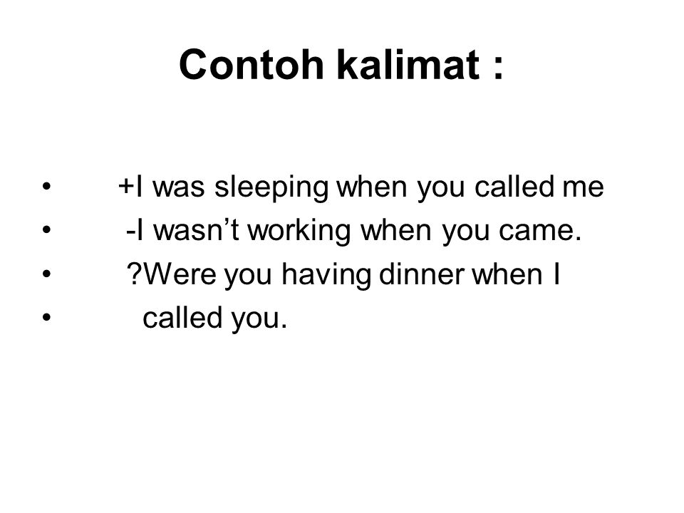 Contoh kalimat : • +I was sleeping when you called me • -I wasn't working when you came.