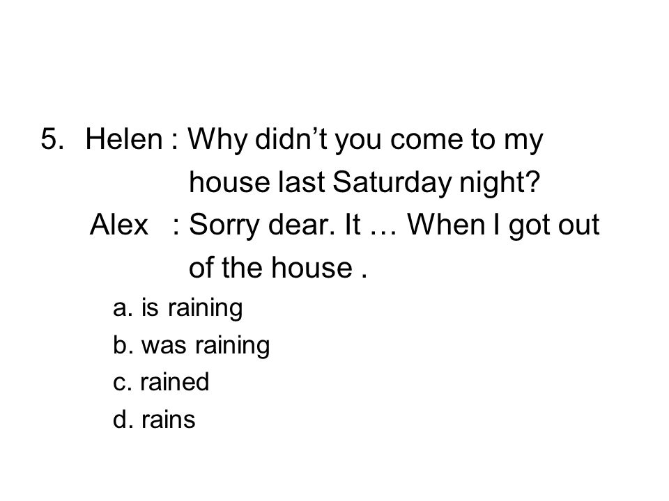 5.Helen : Why didn't you come to my house last Saturday night.
