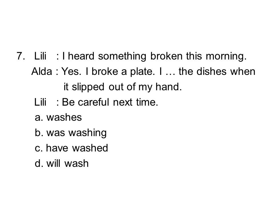 7. Lili : I heard something broken this morning. Alda : Yes.