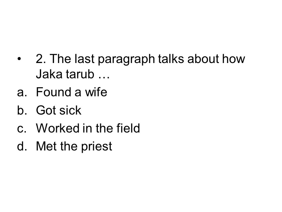 •2. The last paragraph talks about how Jaka tarub … a.Found a wife b.Got sick c.Worked in the field d.Met the priest